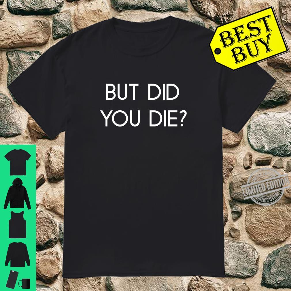 BUT DID YOU DIE Shirt