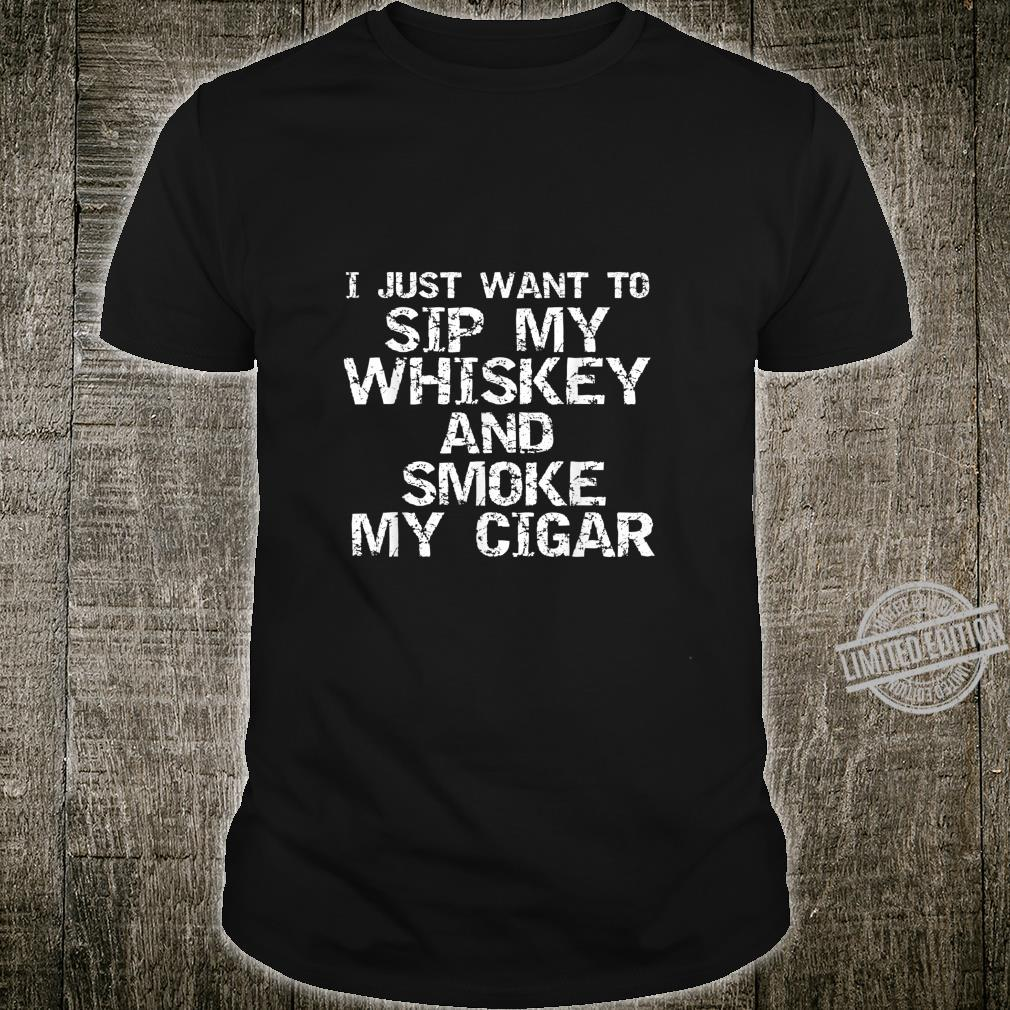 Funny Quote I Just Want to Sip My Whiskey and Smoke My Cigar Shirt