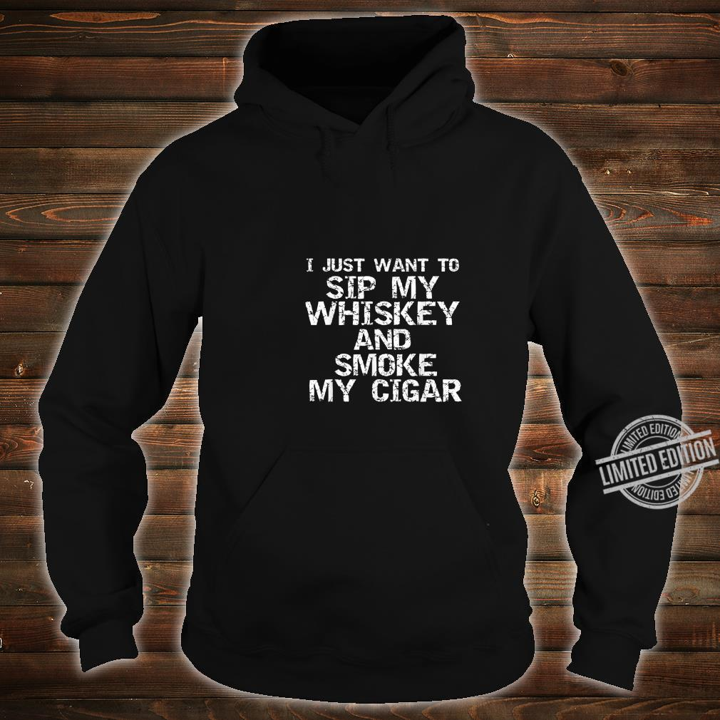 Funny Quote I Just Want to Sip My Whiskey and Smoke My Cigar Shirt hoodie