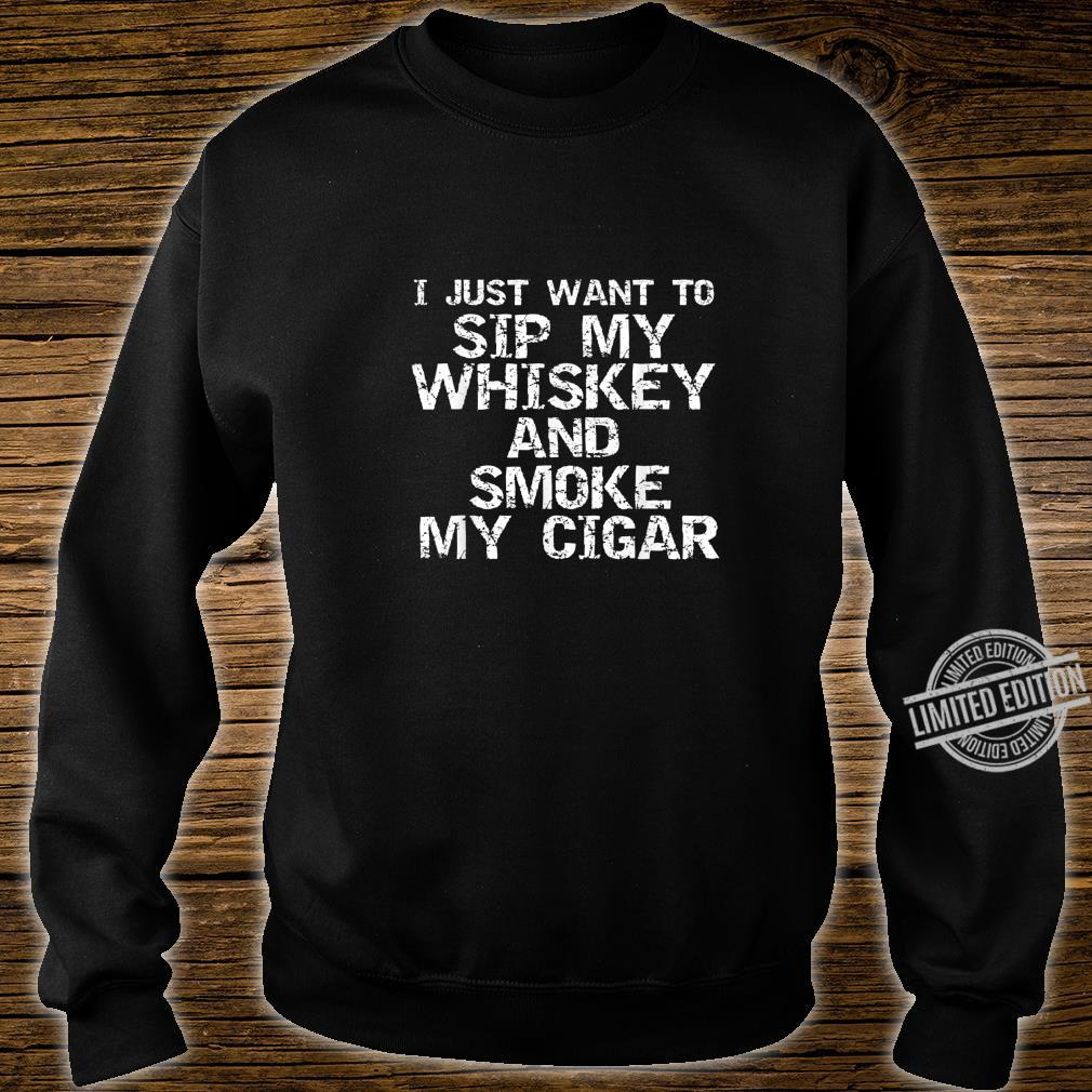 Funny Quote I Just Want to Sip My Whiskey and Smoke My Cigar Shirt sweater