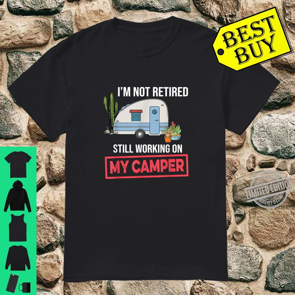 I'm Not Retired Still Working On My Camper Camping Shirt